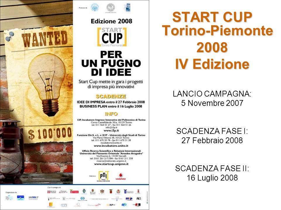 START CUP Torino-Piemonte 2008 IV Edizione LANCIO CAMPAGNA: 5 Novembre 2007 SCADENZA FASE I: 27 Febbraio 2008 SCADENZA FASE II: 16 Luglio 2008