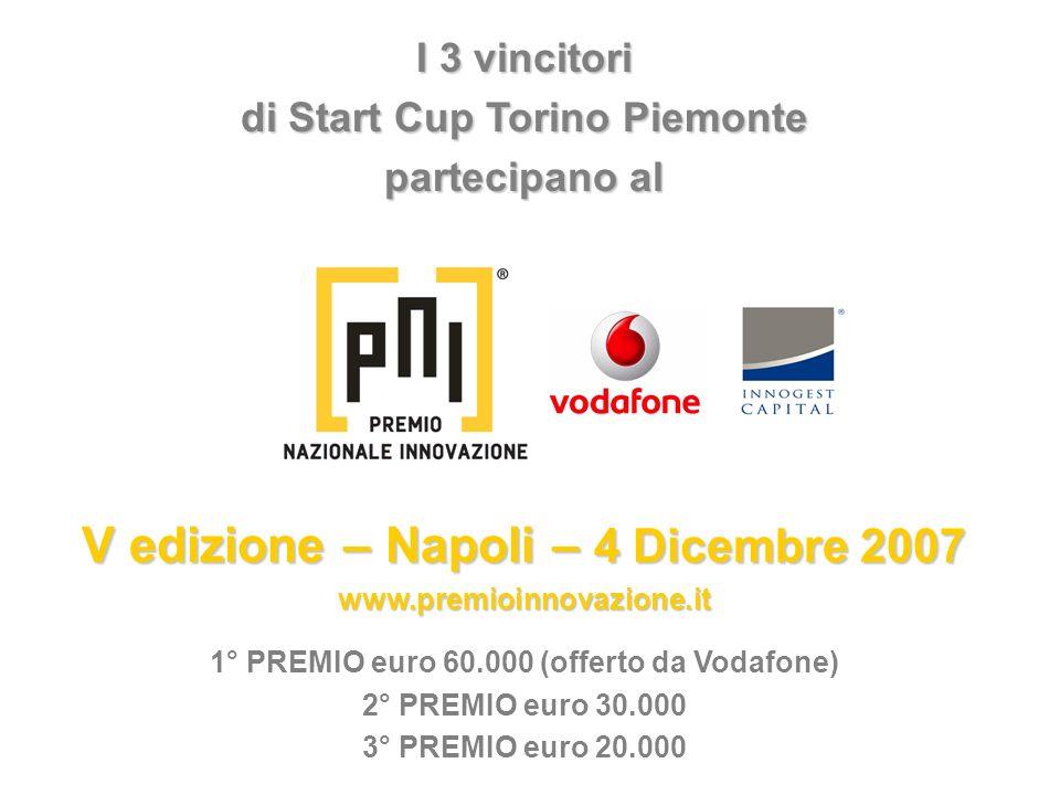 I 3 vincitori di Start Cup Torino Piemonte partecipano al V edizione – Napoli – 4 Dicembre 2007 www.premioinnovazione.it 1° PREMIO euro 60.000 (offert