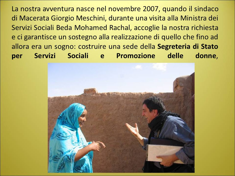 La nostra avventura nasce nel novembre 2007, quando il sindaco di Macerata Giorgio Meschini, durante una visita alla Ministra dei Servizi Sociali Beda Mohamed Rachal, accoglie la nostra richiesta e ci garantisce un sostegno alla realizzazione di quello che fino ad allora era un sogno: costruire una sede della Segreteria di Stato per Servizi Sociali e Promozione delle donne,