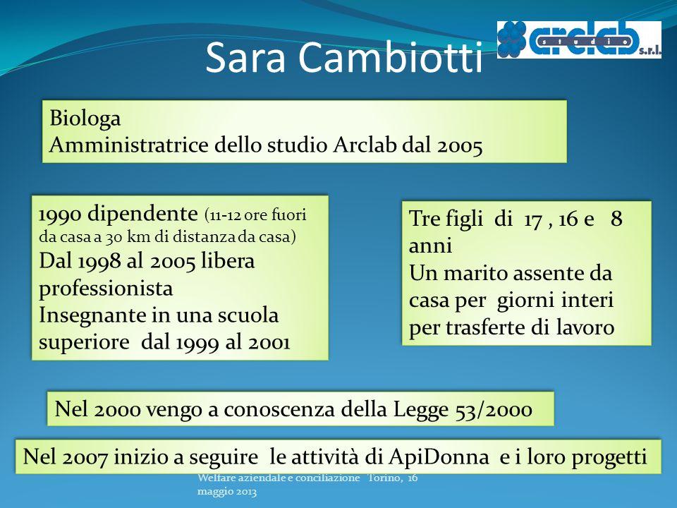 Sara Cambiotti Welfare aziendale e conciliazione Torino, 16 maggio 2013 Biologa Amministratrice dello studio Arclab dal 2005 Biologa Amministratrice d