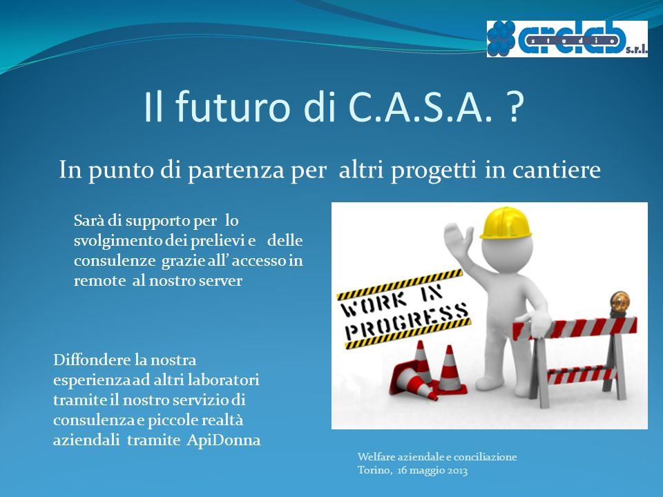 Il futuro di C.A.S.A. ? Welfare aziendale e conciliazione Torino, 16 maggio 2013 In punto di partenza per altri progetti in cantiere Diffondere la nos