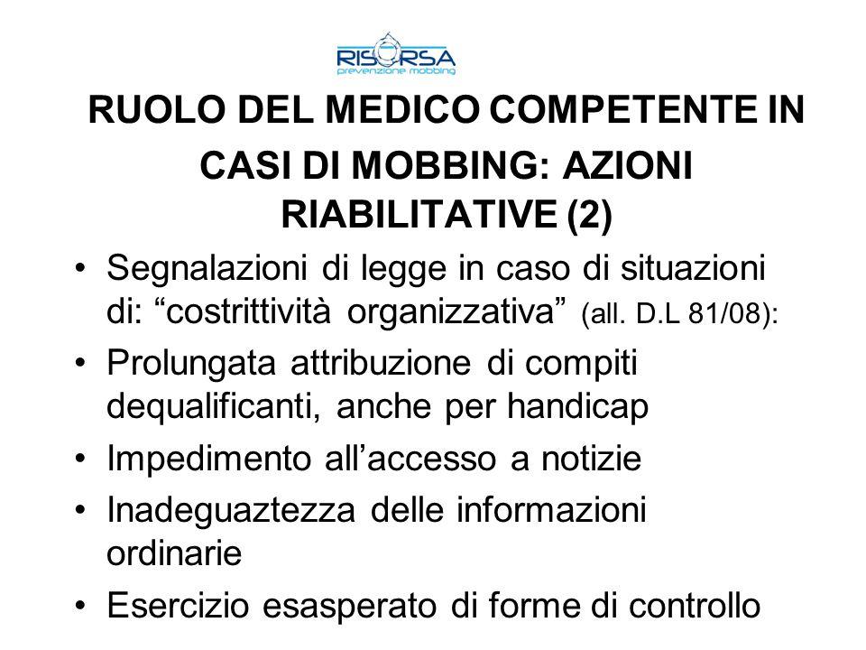 RUOLO DEL MEDICO COMPETENTE IN CASI DI MOBBING: AZIONI RIABILITATIVE (2) Segnalazioni di legge in caso di situazioni di: costrittività organizzativa (