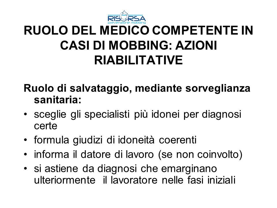 RUOLO DEL MEDICO COMPETENTE IN CASI DI MOBBING: AZIONI RIABILITATIVE Ruolo di salvataggio, mediante sorveglianza sanitaria: sceglie gli specialisti pi