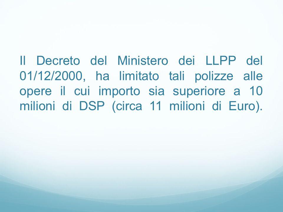 Il Decreto del Ministero dei LLPP del 01/12/2000, ha limitato tali polizze alle opere il cui importo sia superiore a 10 milioni di DSP (circa 11 milioni di Euro).
