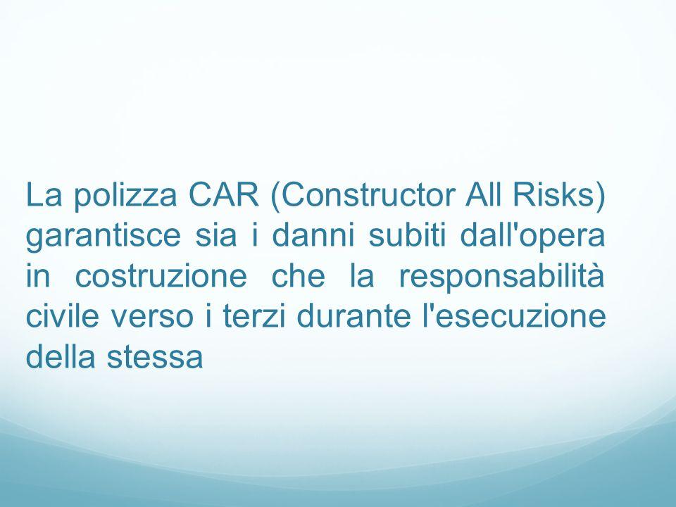 La polizza CAR (Constructor All Risks) garantisce sia i danni subiti dall opera in costruzione che la responsabilità civile verso i terzi durante l esecuzione della stessa