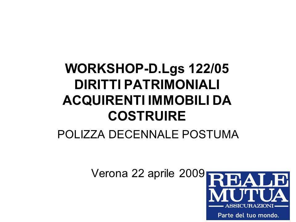 WORKSHOP-D.Lgs 122/05 DIRITTI PATRIMONIALI ACQUIRENTI IMMOBILI DA COSTRUIRE POLIZZA DECENNALE POSTUMA Verona 22 aprile 2009