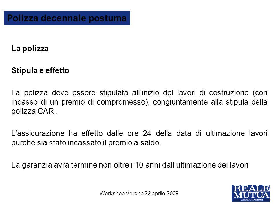 15 Polizza decennale postuma Workshop Verona 22 aprile 2009 La polizza Stipula e effetto La polizza deve essere stipulata allinizio del lavori di cost