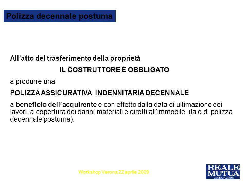 15 Polizza decennale postuma Workshop Verona 22 aprile 2009 La polizza Stipula e effetto La polizza deve essere stipulata allinizio del lavori di costruzione (con incasso di un premio di compromesso), congiuntamente alla stipula della polizza CAR.