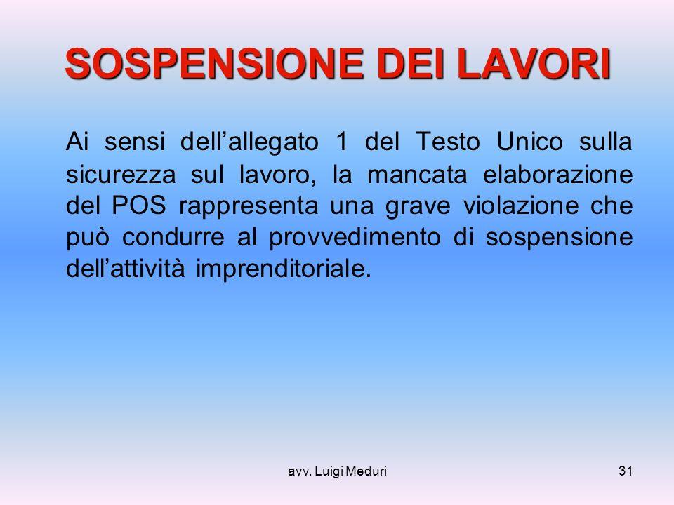 avv. Luigi Meduri31 SOSPENSIONE DEI LAVORI Ai sensi dellallegato 1 del Testo Unico sulla sicurezza sul lavoro, la mancata elaborazione del POS rappres