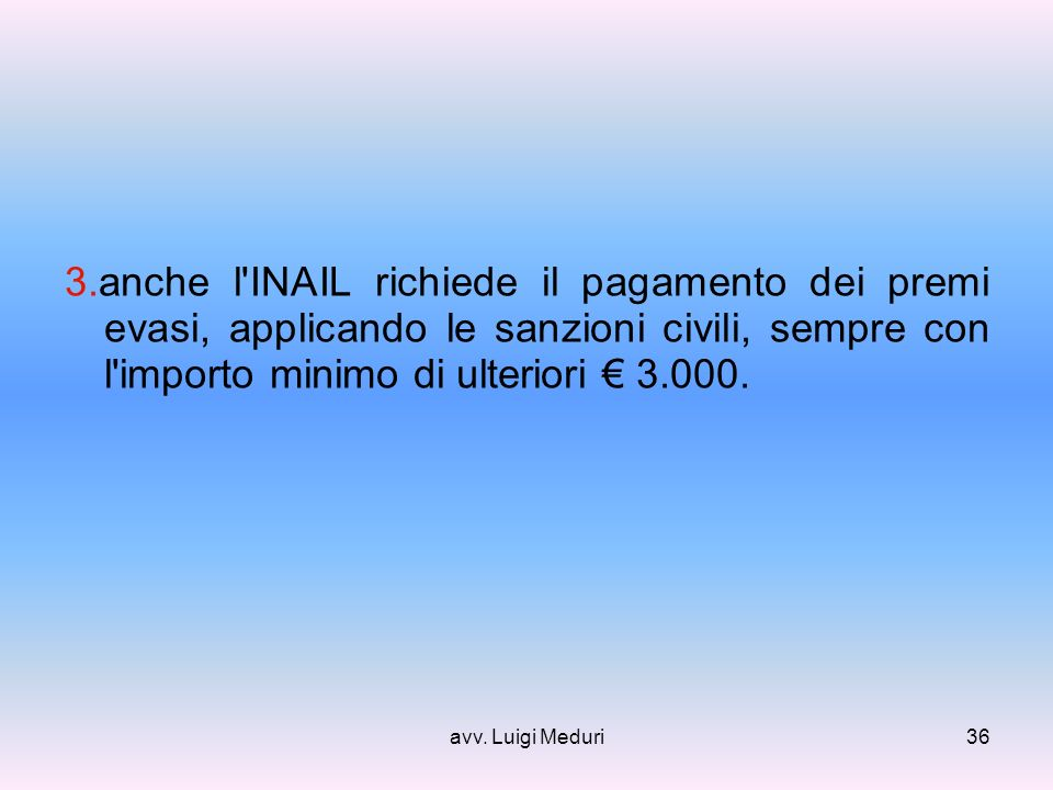 avv. Luigi Meduri36 3.anche l'INAIL richiede il pagamento dei premi evasi, applicando le sanzioni civili, sempre con l'importo minimo di ulteriori 3.0