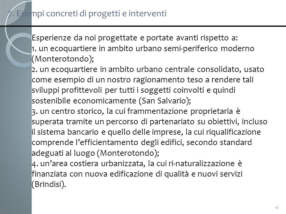 7. Esempi concreti di progetti e interventi 16 Esperienze da noi progettate e portate avanti rispetto a: 1. un ecoquartiere in ambito urbano semi-peri