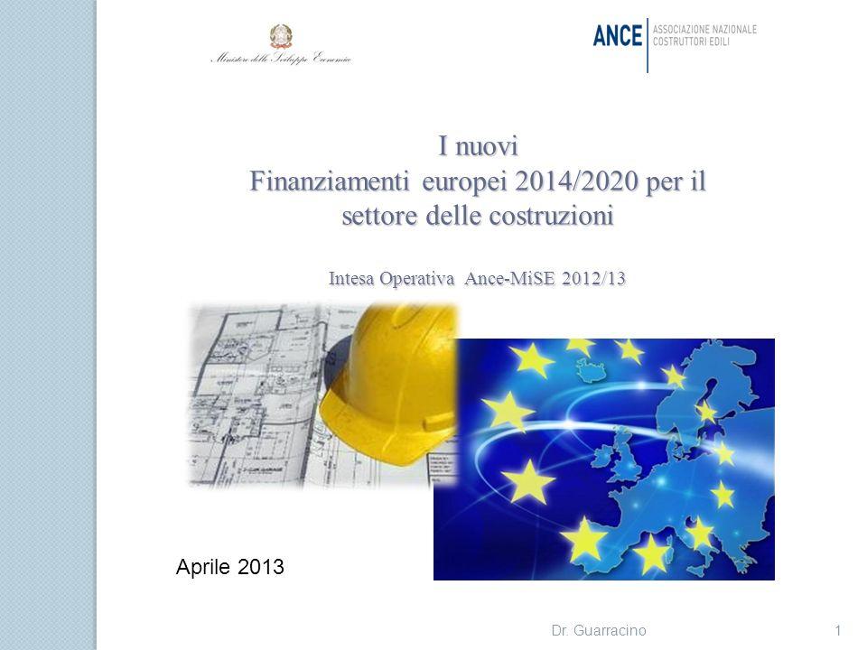 I nuovi Finanziamenti europei 2014/2020 per il settore delle costruzioni Intesa Operativa Ance-MiSE 2012/13 1Dr. Guarracino Aprile 2013