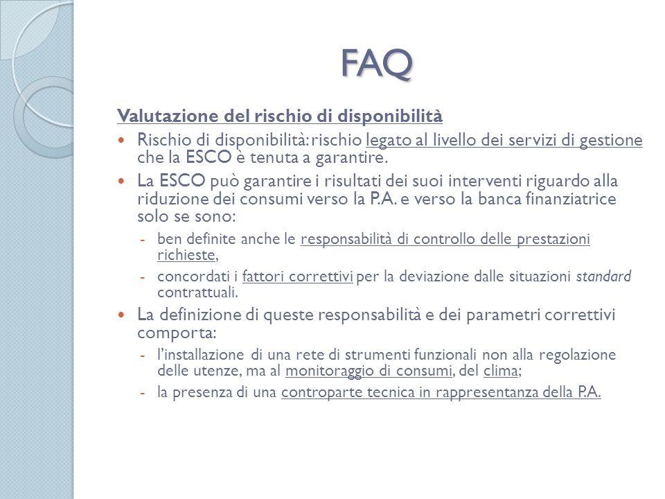 FAQ Valutazione del rischio di disponibilità Rischio di disponibilità: rischio legato al livello dei servizi di gestione che la ESCO è tenuta a garantire.