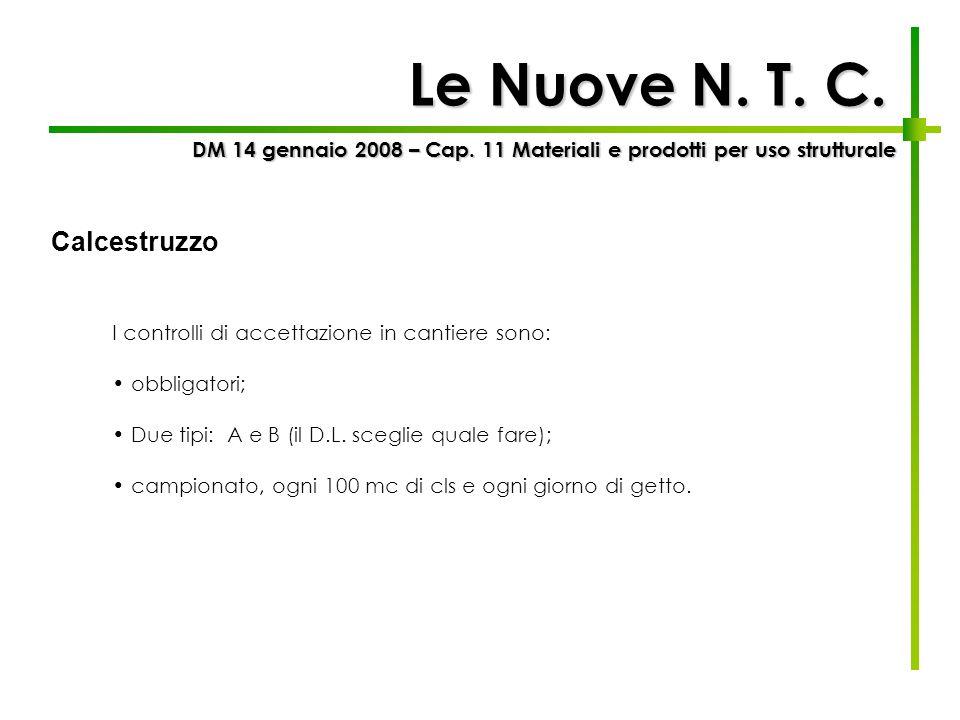 Le Nuove N. T. C. I controlli di accettazione in cantiere sono: obbligatori; Due tipi: A e B (il D.L. sceglie quale fare); campionato, ogni 100 mc di