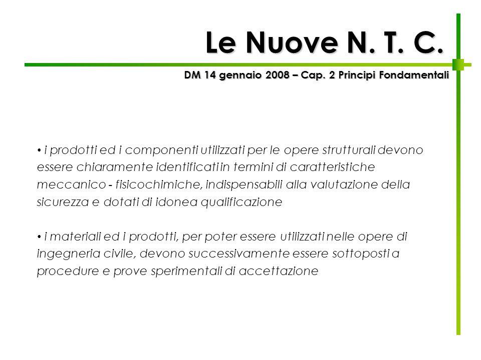 DM 14 gennaio 2008 – Cap. 2 Principi Fondamentali Le Nuove N. T. C. i prodotti ed i componenti utilizzati per le opere strutturali devono essere chiar