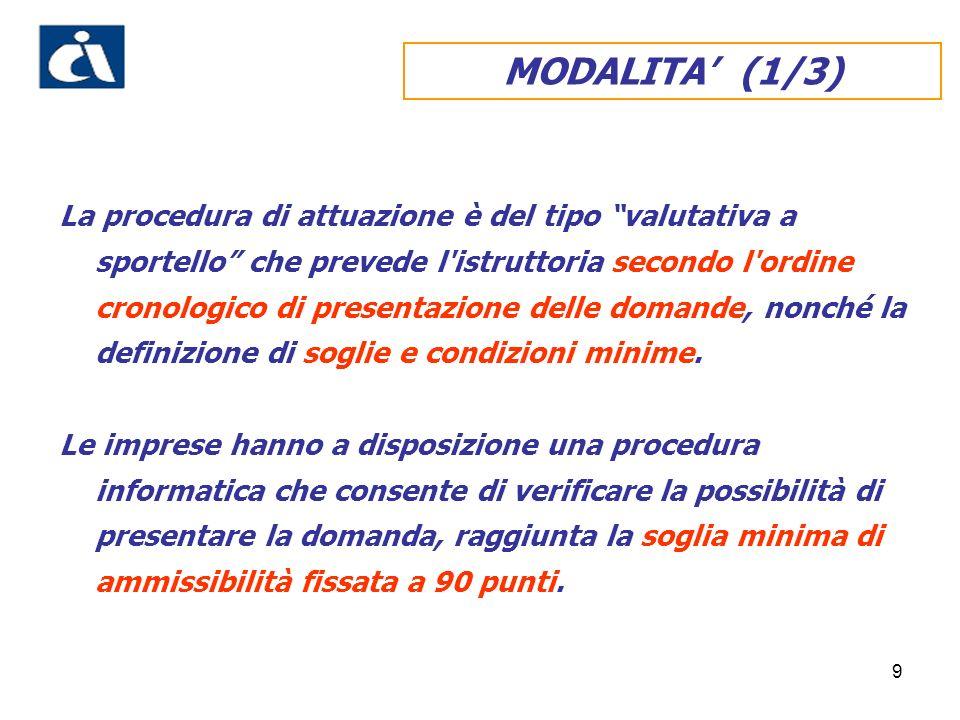 9 MODALITA (1/3) La procedura di attuazione è del tipo valutativa a sportello che prevede l istruttoria secondo l ordine cronologico di presentazione delle domande, nonché la definizione di soglie e condizioni minime.