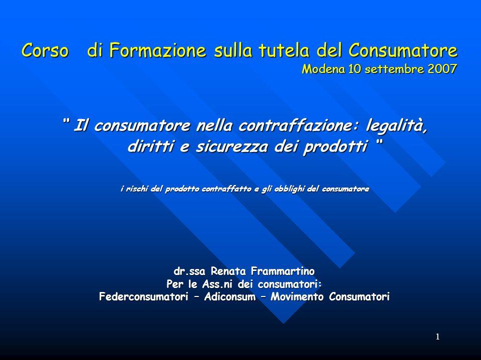 1 Corso di Formazione sulla tutela del Consumatore Modena 10 settembre 2007 Il consumatore nella contraffazione: legalità, diritti e sicurezza dei pro
