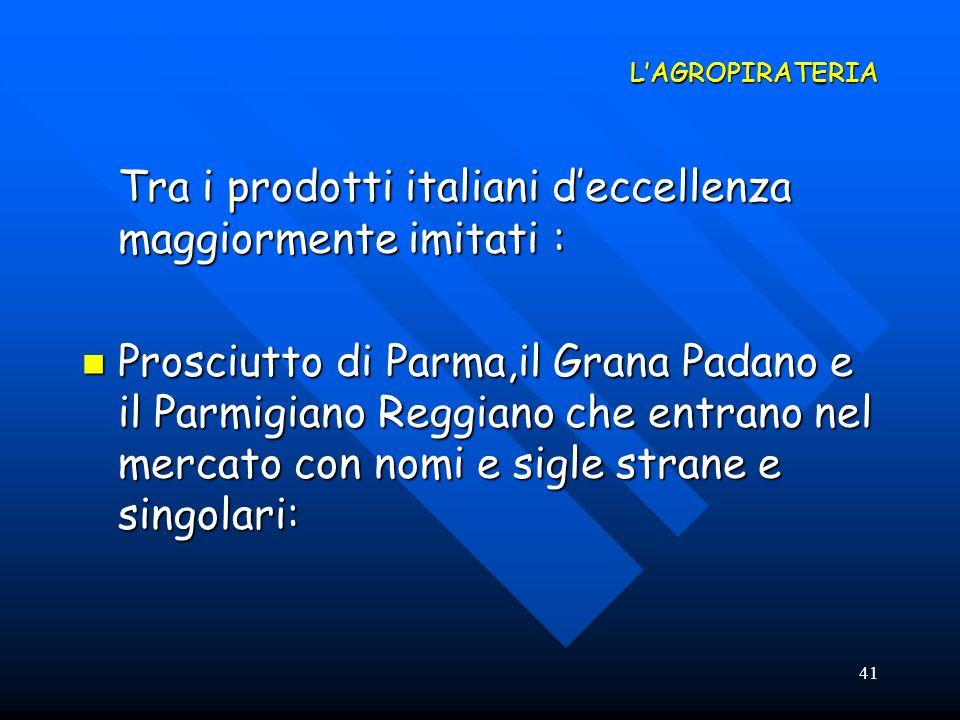 41 LAGROPIRATERIA Tra i prodotti italiani deccellenza maggiormente imitati : Prosciutto di Parma,il Grana Padano e il Parmigiano Reggiano che entrano