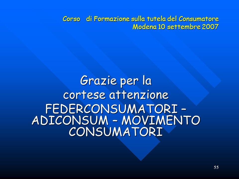 55 Corso di Formazione sulla tutela del Consumatore Modena 10 settembre 2007 Grazie per la cortese attenzione FEDERCONSUMATORI – ADICONSUM – MOVIMENTO