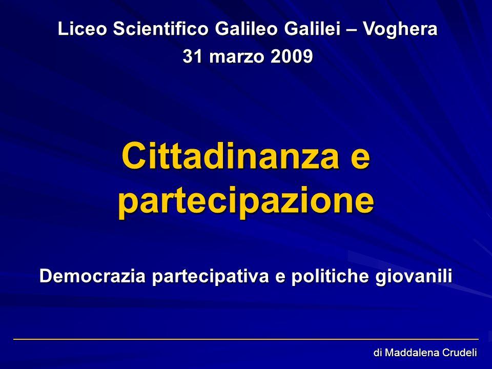di Maddalena Crudeli Cittadinanza e partecipazione Democrazia partecipativa e politiche giovanili Liceo Scientifico Galileo Galilei – Voghera 31 marzo