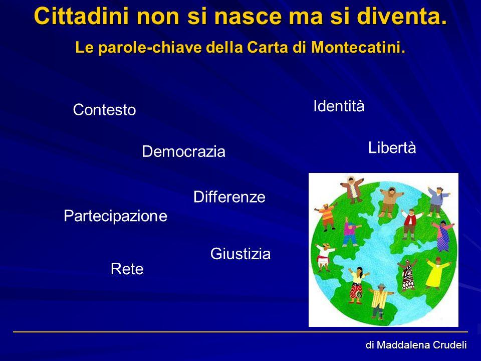 di Maddalena Crudeli Cittadini non si nasce ma si diventa. Le parole-chiave della Carta di Montecatini. Contesto Identità Libertà Differenze Partecipa