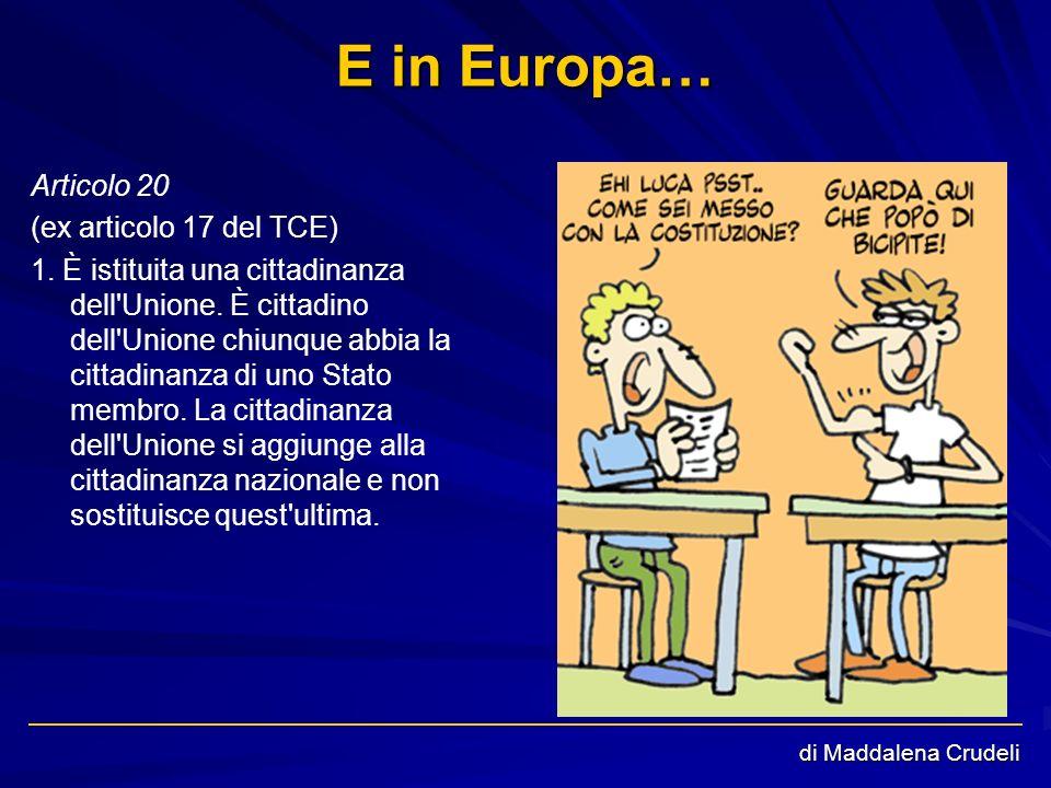 di Maddalena Crudeli E in Europa… Articolo 20 (ex articolo 17 del TCE) 1. È istituita una cittadinanza dell'Unione. È cittadino dell'Unione chiunque a