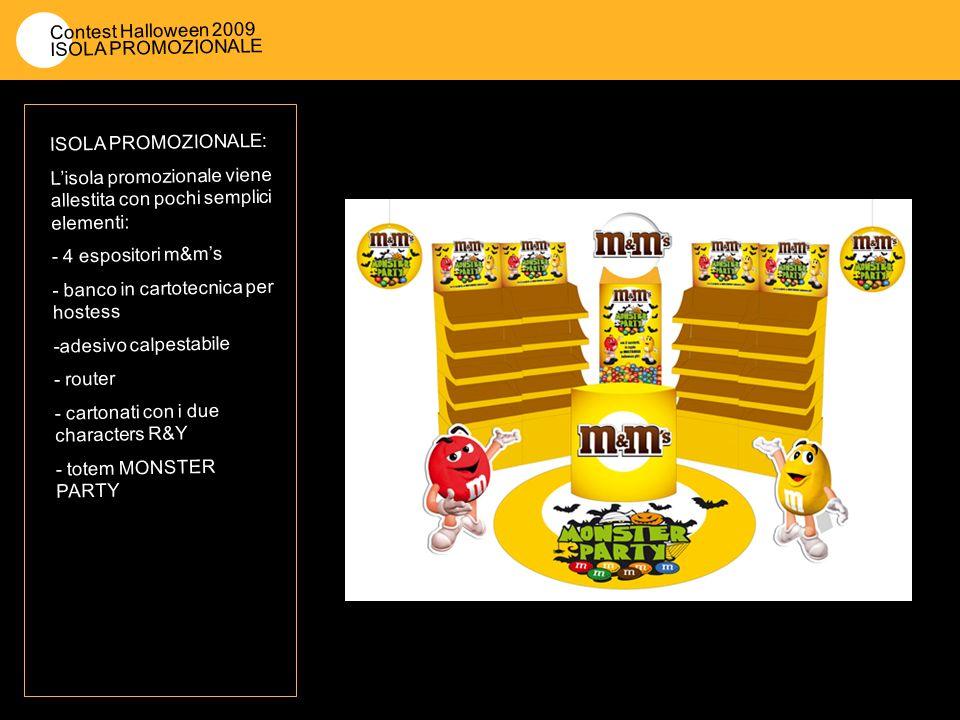 Contest Halloween 2009 ISOLA PROMOZIONALE ISOLA PROMOZIONALE: Lisola promozionale viene allestita con pochi semplici elementi: - 4 espositori m&ms - banco in cartotecnica per hostess -adesivo calpestabile - router - cartonati con i due characters R&Y - totem MONSTER PARTY