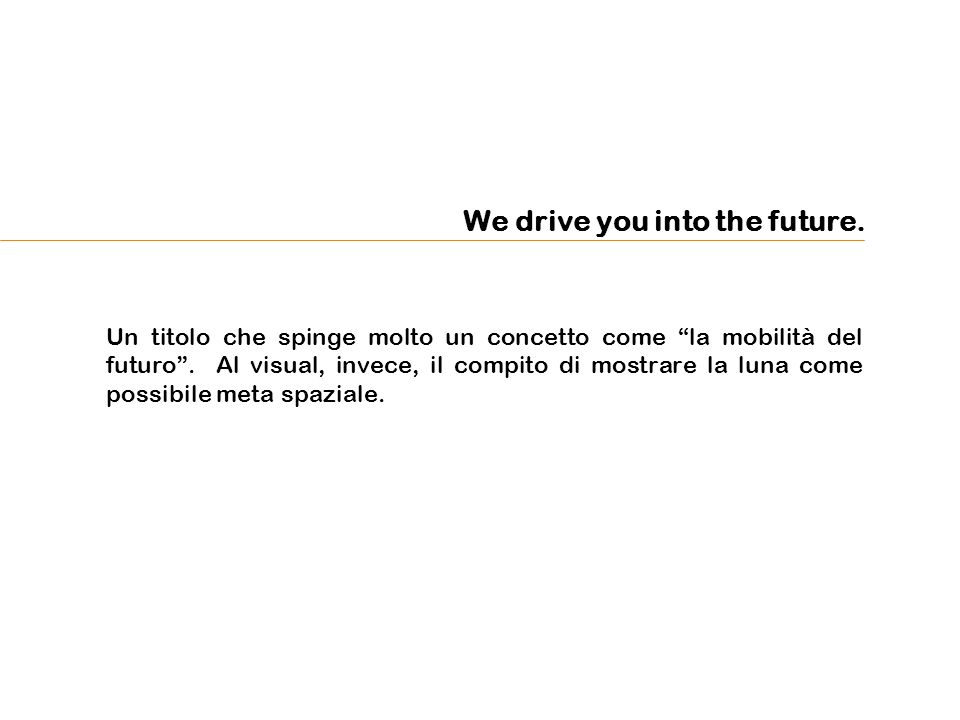 We drive you into the future. Un titolo che spinge molto un concetto come la mobilità del futuro.