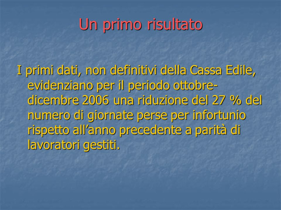 Un primo risultato I primi dati, non definitivi della Cassa Edile, evidenziano per il periodo ottobre- dicembre 2006 una riduzione del 27 % del numero