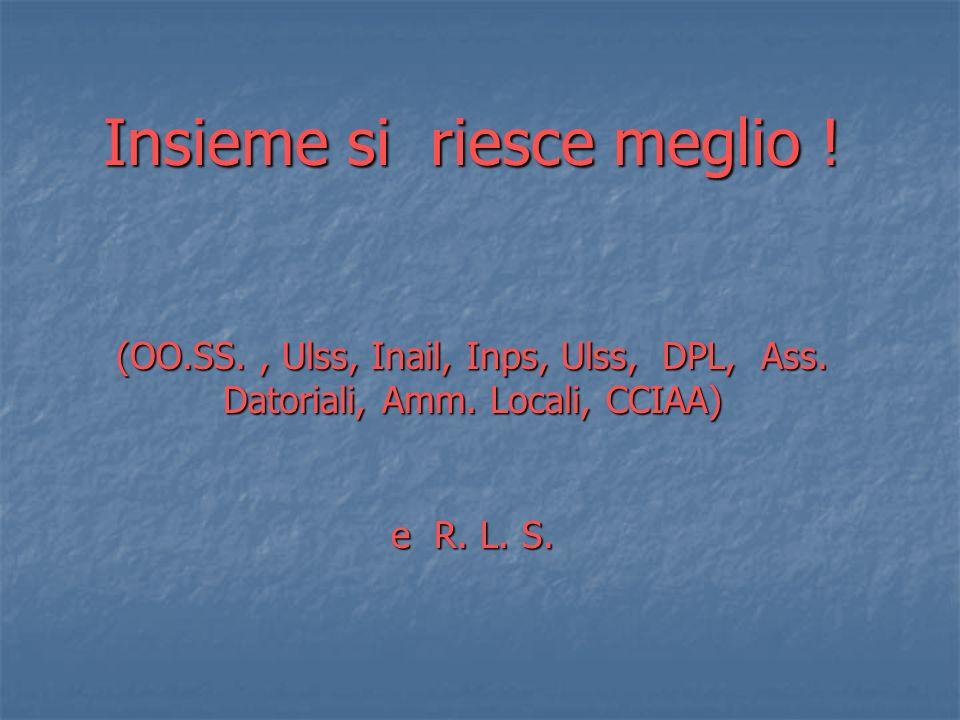 Insieme si riesce meglio ! (OO.SS., Ulss, Inail, Inps, Ulss, DPL, Ass. Datoriali, Amm. Locali, CCIAA) e R. L. S.