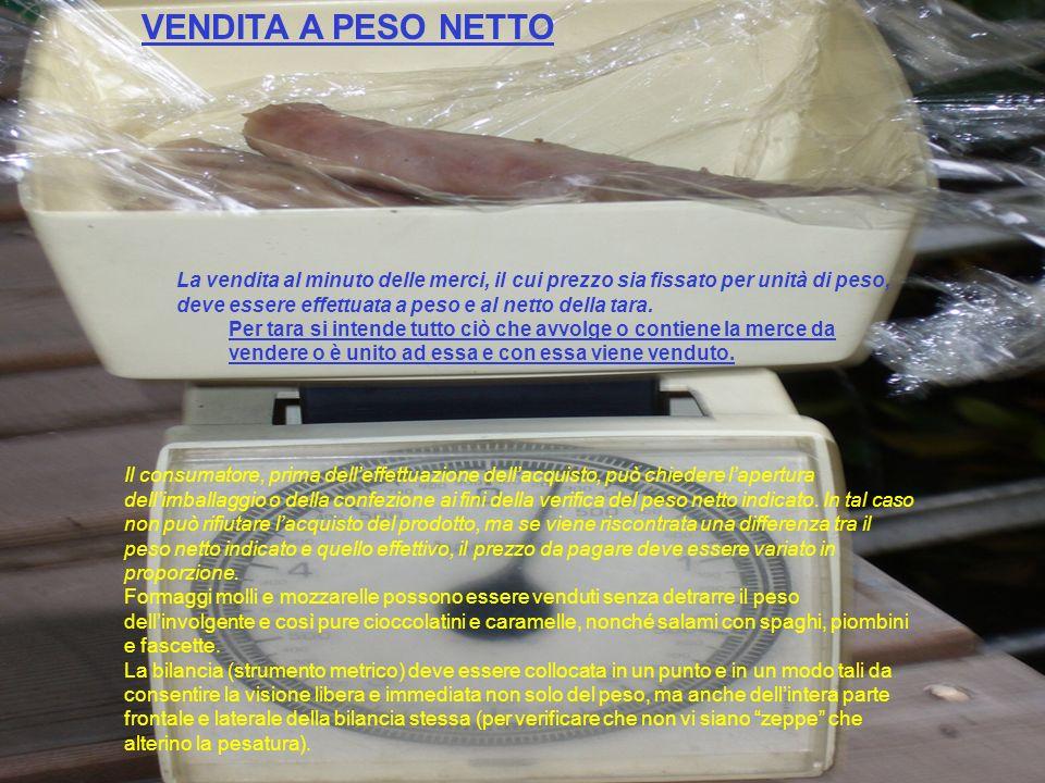 VENDITA A PESO NETTO La vendita al minuto delle merci, il cui prezzo sia fissato per unità di peso, deve essere effettuata a peso e al netto della tar