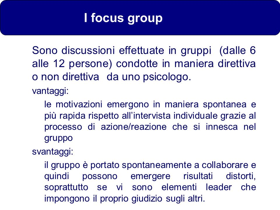 I focus group Sono discussioni effettuate in gruppi (dalle 6 alle 12 persone) condotte in maniera direttiva o non direttiva da uno psicologo. vantaggi