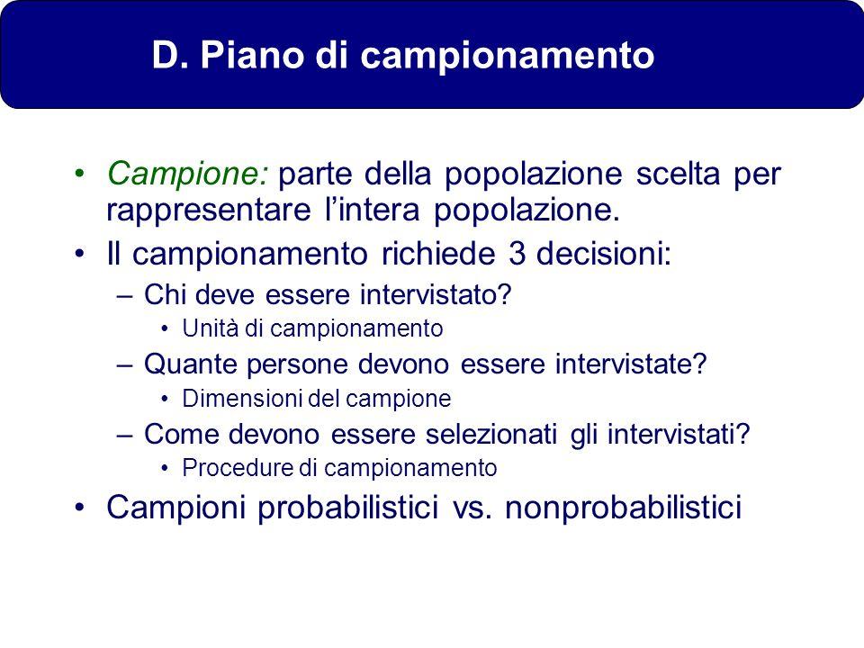 D. Piano di campionamento Campione: parte della popolazione scelta per rappresentare lintera popolazione. Il campionamento richiede 3 decisioni: –Chi