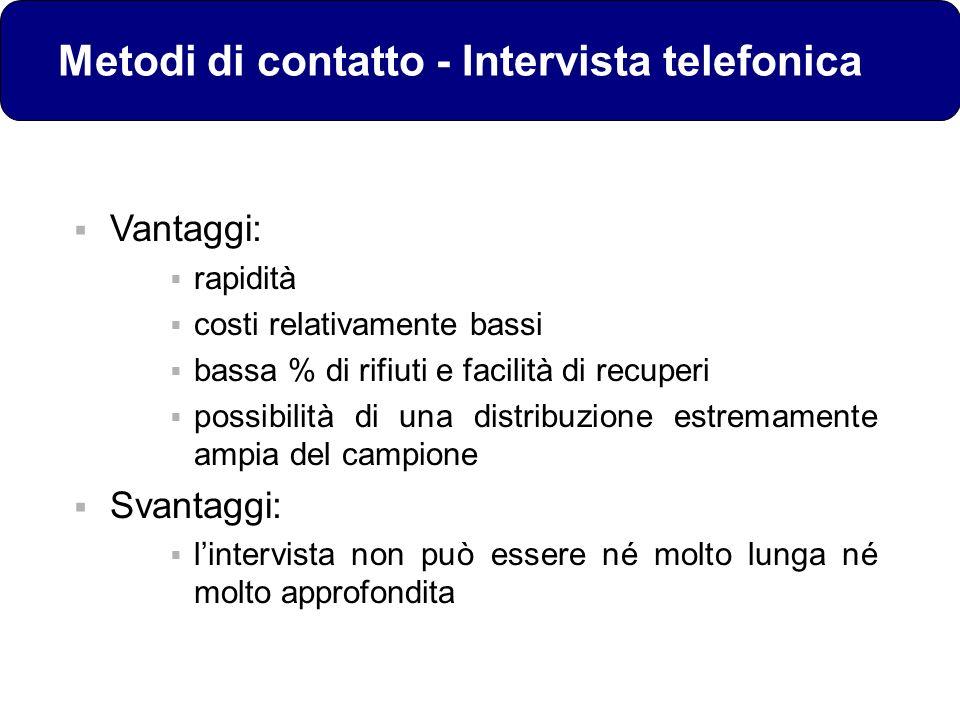 Metodi di contatto - Intervista telefonica Vantaggi: rapidità costi relativamente bassi bassa % di rifiuti e facilità di recuperi possibilità di una d