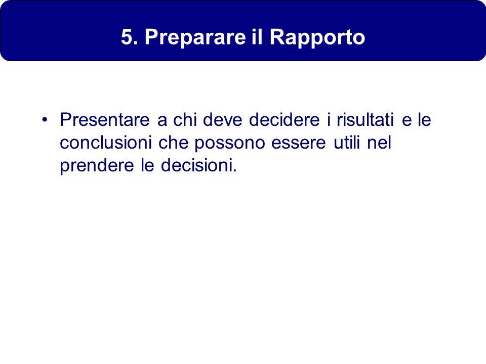 5. Preparare il Rapporto Presentare a chi deve decidere i risultati e le conclusioni che possono essere utili nel prendere le decisioni.