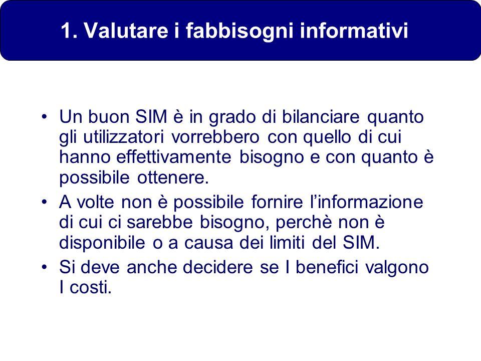 1. Valutare i fabbisogni informativi Un buon SIM è in grado di bilanciare quanto gli utilizzatori vorrebbero con quello di cui hanno effettivamente bi