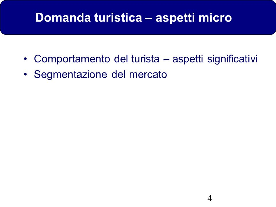 4 Domanda turistica – aspetti micro Comportamento del turista – aspetti significativi Segmentazione del mercato