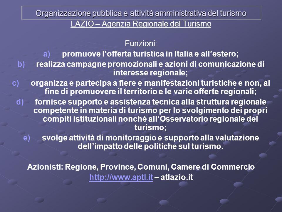 Organizzazione pubblica e attività amministrativa del turismo LAZIO – Agenzia Regionale del Turismo Funzioni: a) a)promuove lofferta turistica in Ital