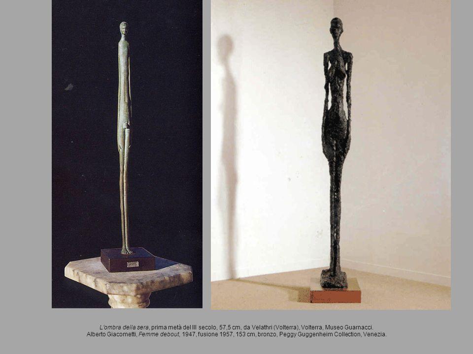 Lombra della sera, prima metà del III secolo, 57,5 cm, da Velathri (Volterra), Volterra, Museo Guarnacci. Alberto Giacometti, Femme debout, 1947, fusi