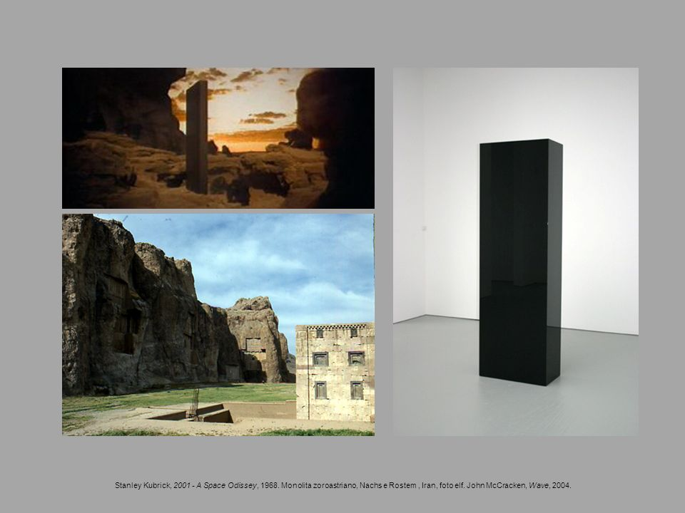 Stanley Kubrick, 2001 - A Space Odissey, 1968. Monolita zoroastriano, Nachs e Rostem, Iran, foto elf. John McCracken, Wave, 2004.