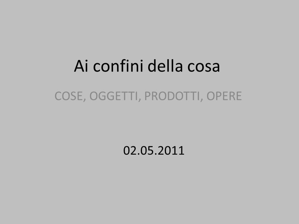 Ai confini della cosa COSE, OGGETTI, PRODOTTI, OPERE 02.05.2011