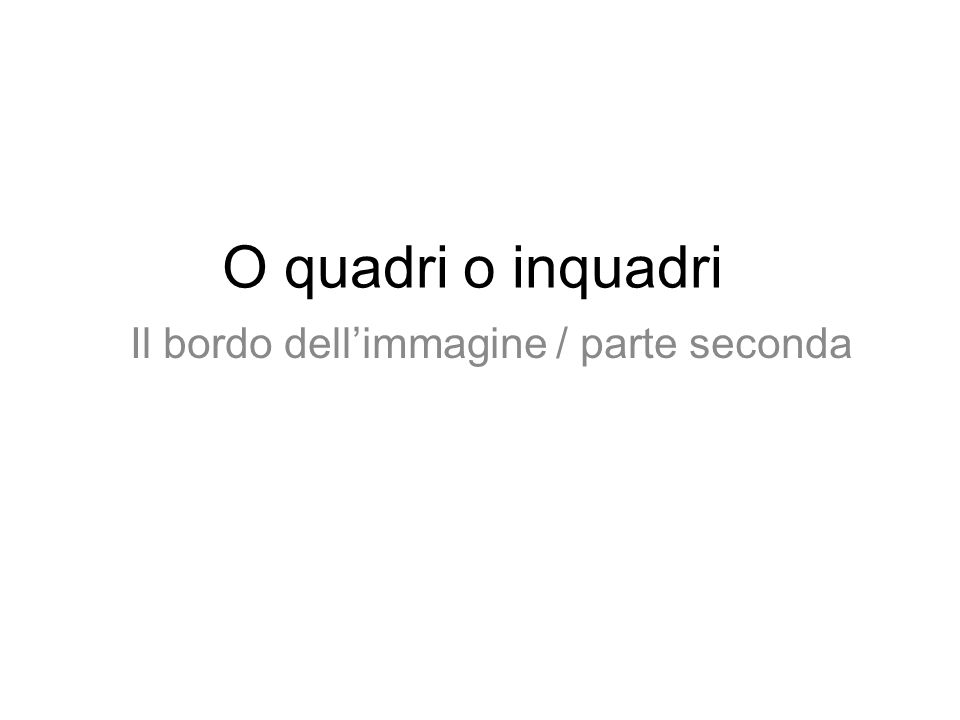O quadri o inquadri Il bordo dellimmagine / parte seconda