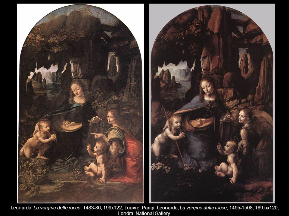Leonardo, La vergine delle rocce, 1483-86, 199x122, Louvre, Parigi; Leonardo, La vergine delle rocce, 1495-1508, 189,5x120, Londra, National Gallery.