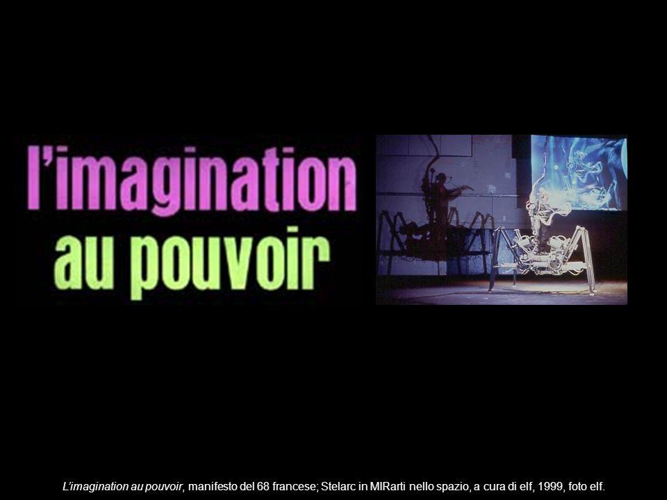 Limagination au pouvoir, manifesto del 68 francese; Stelarc in MIRarti nello spazio, a cura di elf, 1999, foto elf.