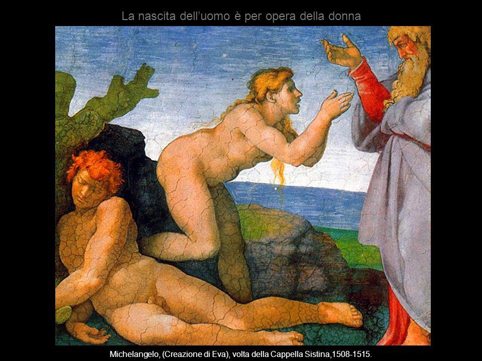 Michelangelo, (Creazione di Eva), volta della Cappella Sistina,1508-1515. La nascita delluomo è per opera della donna