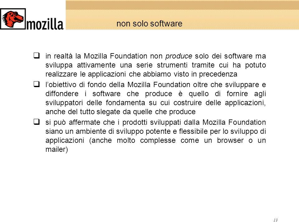 13 non solo software in realtà la Mozilla Foundation non produce solo dei software ma sviluppa attivamente una serie strumenti tramite cui ha potuto realizzare le applicazioni che abbiamo visto in precedenza lobiettivo di fondo della Mozilla Foundation oltre che sviluppare e diffondere i software che produce è quello di fornire agli sviluppatori delle fondamenta su cui costruire delle applicazioni, anche del tutto slegate da quelle che produce si può affermate che i prodotti sviluppati dalla Mozilla Foundation siano un ambiente di sviluppo potente e flessibile per lo sviluppo di applicazioni (anche molto complesse come un browser o un mailer)