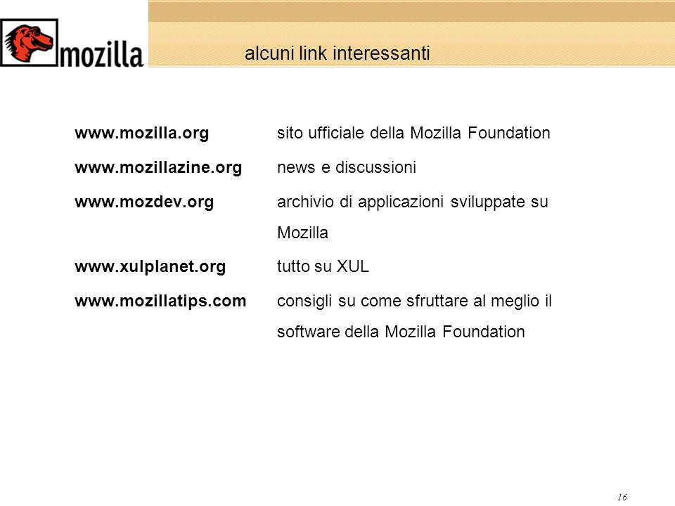 16 alcuni link interessanti www.mozilla.orgsito ufficiale della Mozilla Foundation www.mozillazine.orgnews e discussioni www.mozdev.orgarchivio di applicazioni sviluppate su Mozilla www.xulplanet.orgtutto su XUL www.mozillatips.comconsigli su come sfruttare al meglio il softwaredella Mozilla Foundation