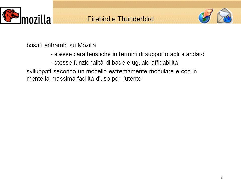 6 Firebird e Thunderbird basati entrambi su Mozilla - stesse caratteristiche in termini di supporto agli standard - stesse funzionalità di base e uguale affidabilità sviluppati secondo un modello estremamente modulare e con in mente la massima facilità duso per lutente