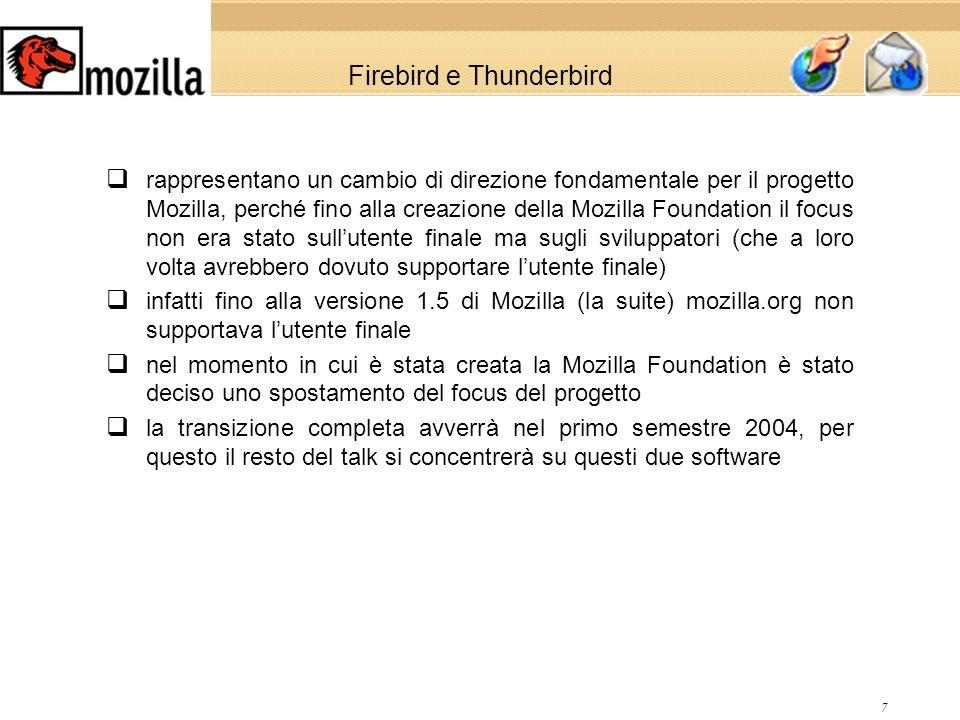 7 Firebird e Thunderbird rappresentano un cambio di direzione fondamentale per il progetto Mozilla, perché fino alla creazione della Mozilla Foundation il focus non era stato sullutente finale ma sugli sviluppatori (che a loro volta avrebbero dovuto supportare lutente finale) infatti fino alla versione 1.5 di Mozilla (la suite) mozilla.org non supportava lutente finale nel momento in cui è stata creata la Mozilla Foundation è stato deciso uno spostamento del focus del progetto la transizione completa avverrà nel primo semestre 2004, per questo il resto del talk si concentrerà su questi due software