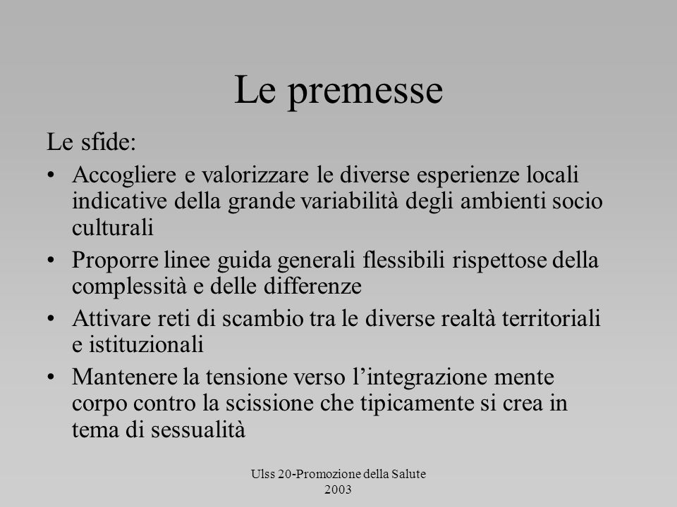 Ulss 20-Promozione della Salute 2003 Le premesse Le sfide: Accogliere e valorizzare le diverse esperienze locali indicative della grande variabilità d